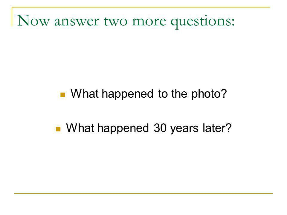 Now answer two more questions: What happened to the photo? What happened 30 years later?