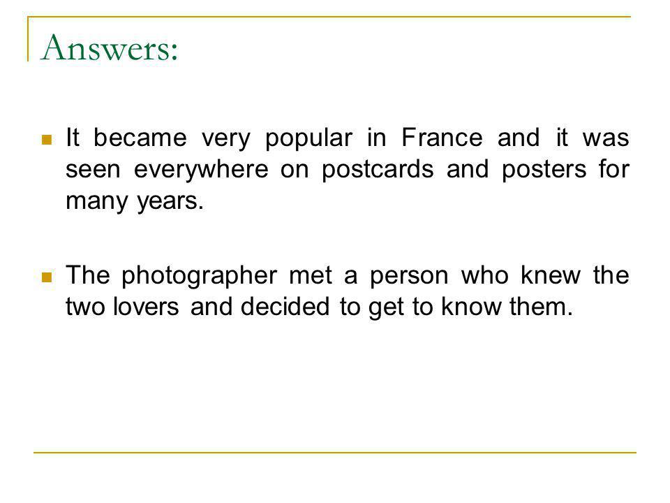 Answers: It became very popular in France and it was seen everywhere on postcards and posters for many years. The photographer met a person who knew t