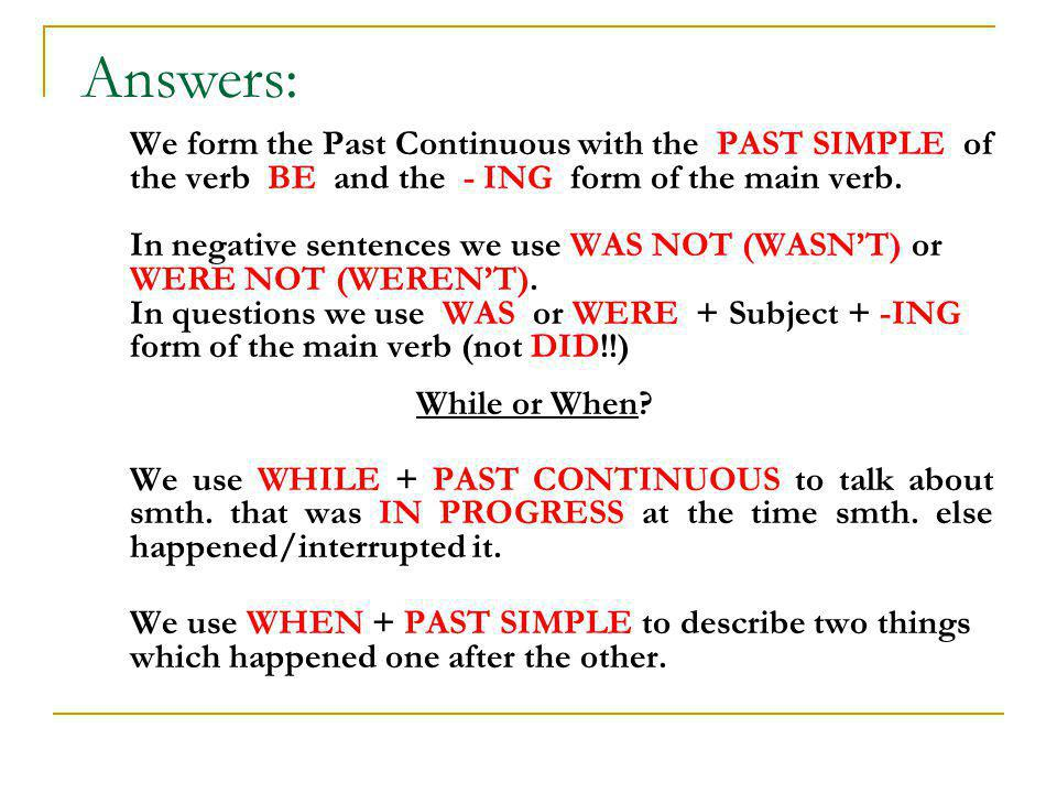 We form the Past Continuous with the PAST SIMPLE of the verb BE and the - ING form of the main verb. In negative sentences we use WAS NOT (WASNT) or W