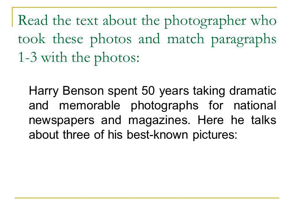 Read the text about the photographer who took these photos and match paragraphs 1-3 with the photos: Harry Benson spent 50 years taking dramatic and m