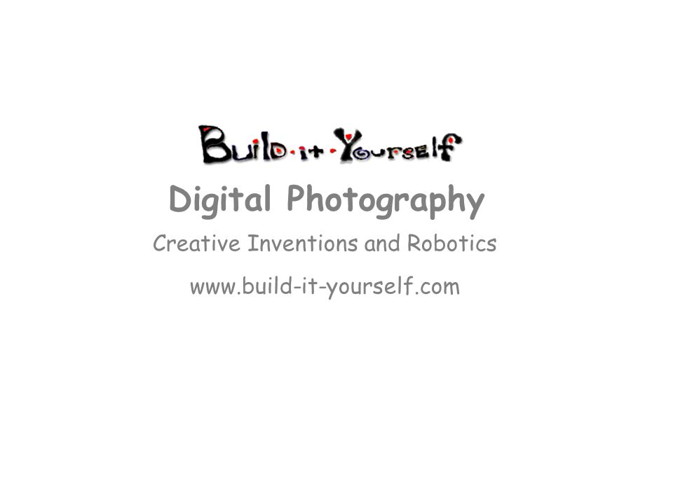 Creative Inventions and Robotics www.build-it-yourself.com Digital Photography