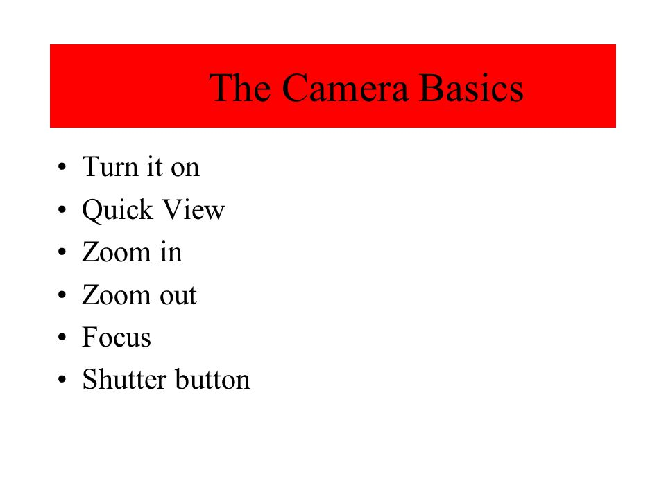 The Camera Basics Turn it on Quick View Zoom in Zoom out Focus Shutter button
