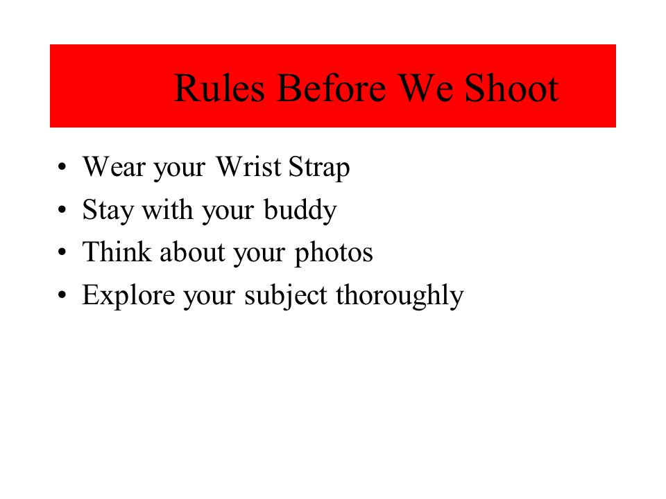 Rules Before We Shoot Wear your Wrist Strap Stay with your buddy Think about your photos Explore your subject thoroughly