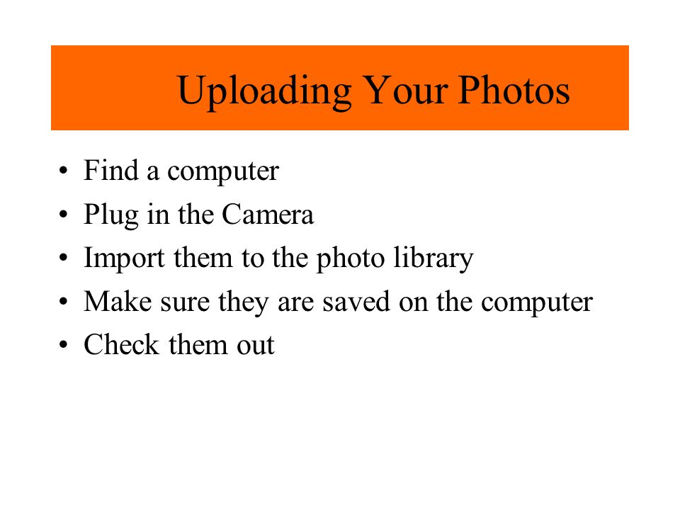 Uploading Your Photos Find a computer Plug in the Camera Import them to the photo library Make sure they are saved on the computer Check them out