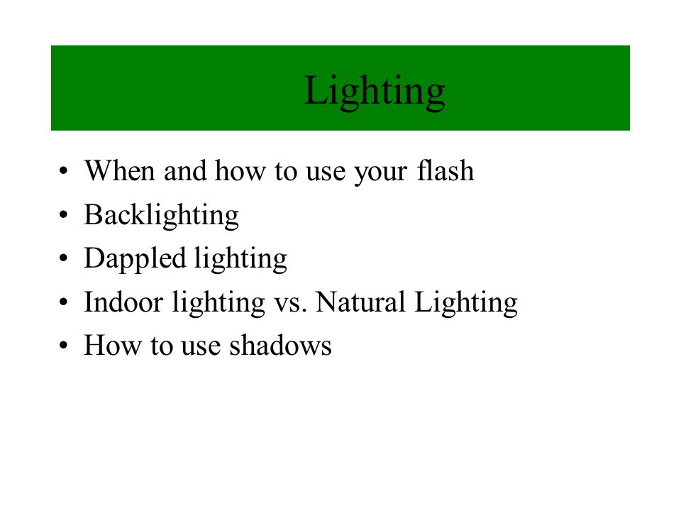 Lighting When and how to use your flash Backlighting Dappled lighting Indoor lighting vs.