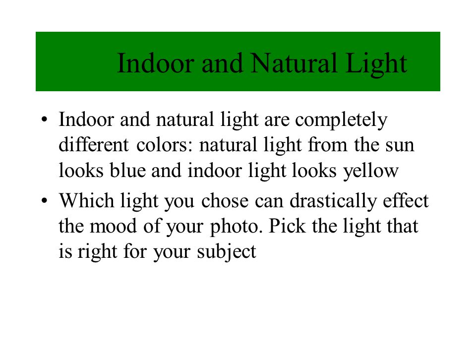 Indoor and Natural Light Indoor and natural light are completely different colors: natural light from the sun looks blue and indoor light looks yellow Which light you chose can drastically effect the mood of your photo.