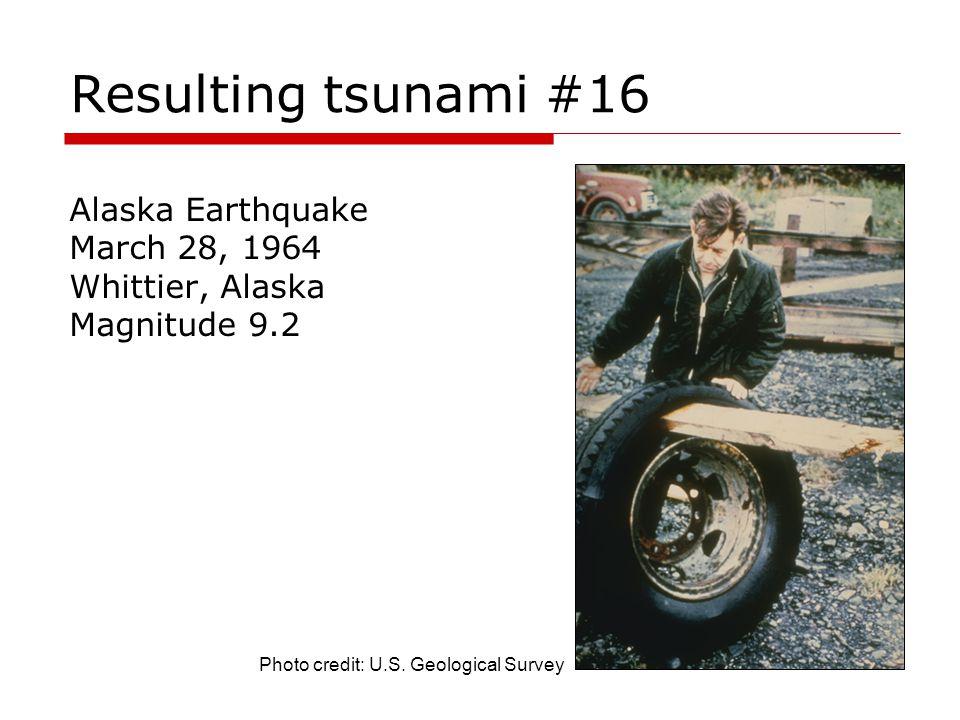 Resulting tsunami #16 Alaska Earthquake March 28, 1964 Whittier, Alaska Magnitude 9.2 Photo credit: U.S. Geological Survey