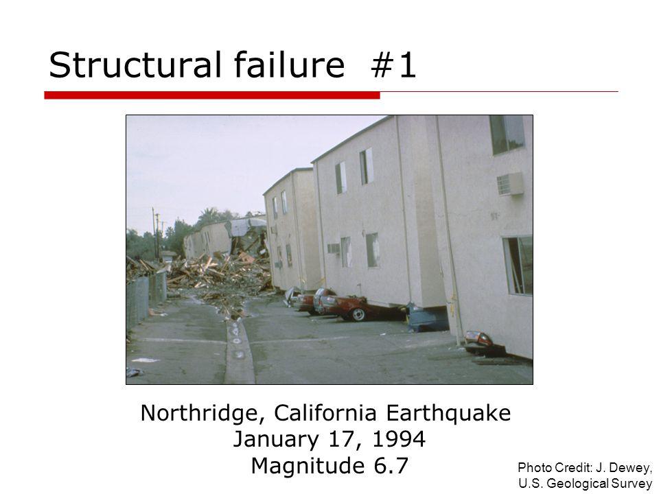 Structural failure #1 Northridge, California Earthquake January 17, 1994 Magnitude 6.7 Photo Credit: J. Dewey, U.S. Geological Survey