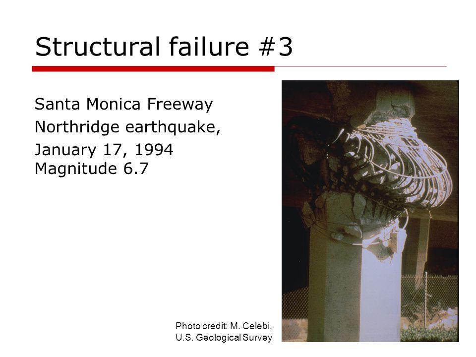 Structural failure #3 Santa Monica Freeway Northridge earthquake, January 17, 1994 Magnitude 6.7 Photo credit: M. Celebi, U.S. Geological Survey