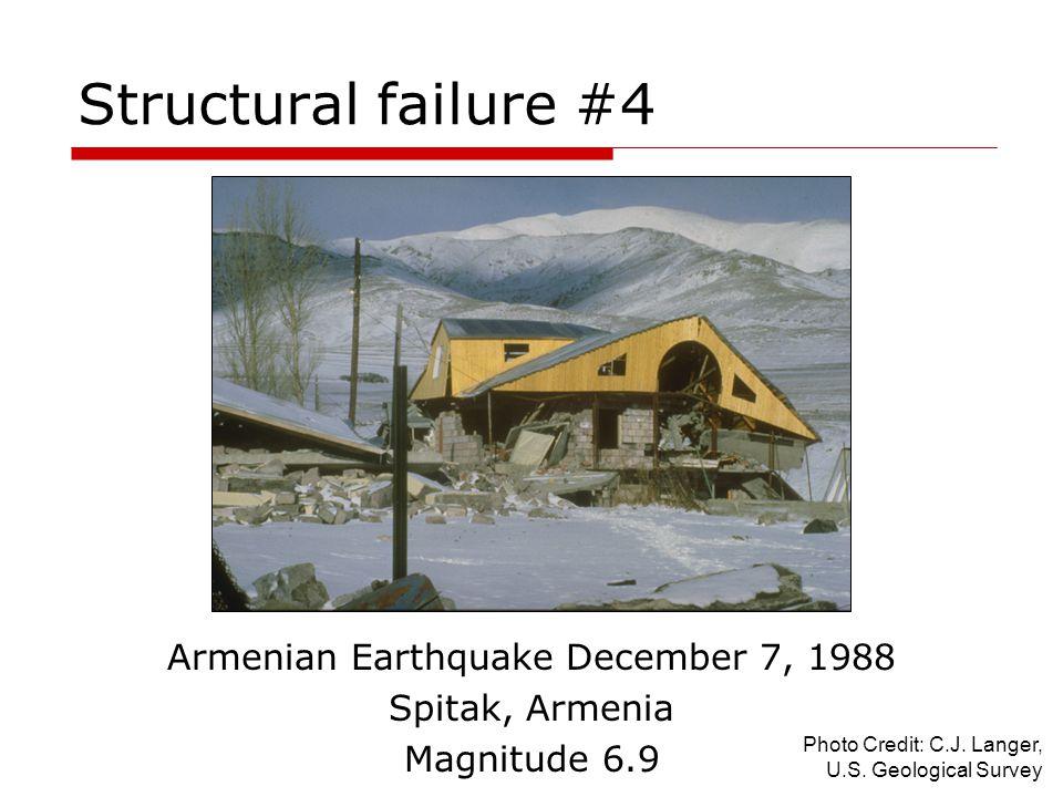 Structural failure #4 Armenian Earthquake December 7, 1988 Spitak, Armenia Magnitude 6.9 Photo Credit: C.J. Langer, U.S. Geological Survey