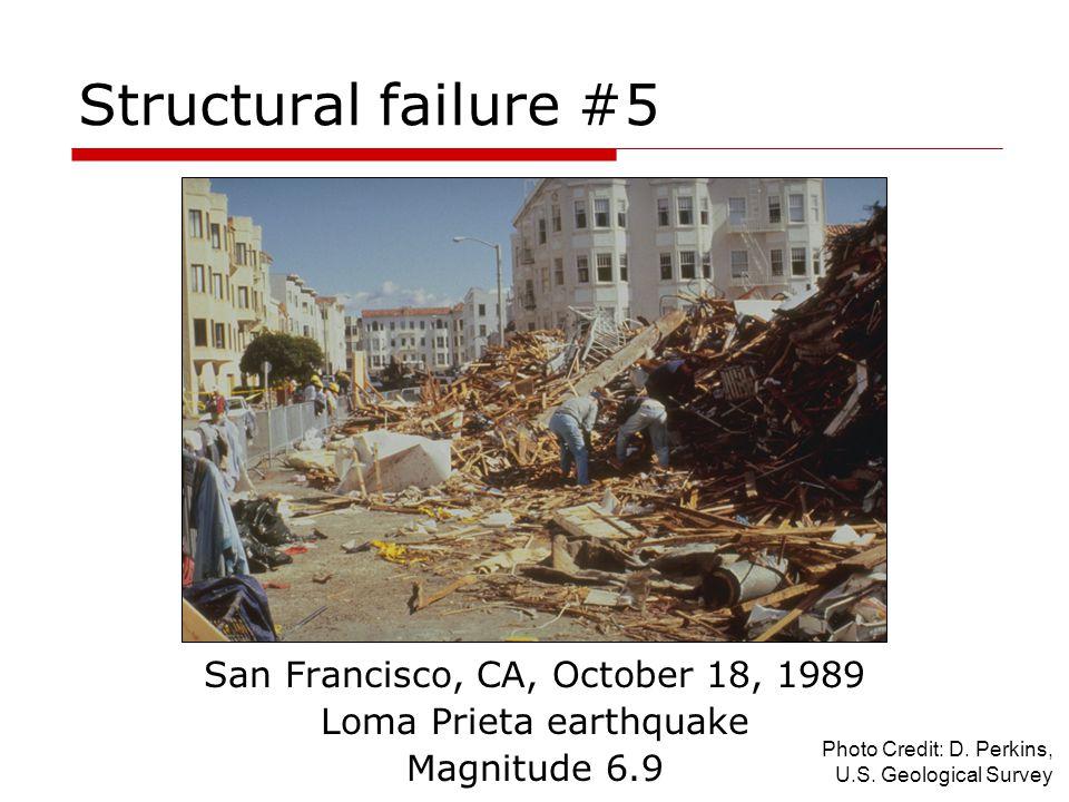 Structural failure #5 San Francisco, CA, October 18, 1989 Loma Prieta earthquake Magnitude 6.9 Photo Credit: D. Perkins, U.S. Geological Survey