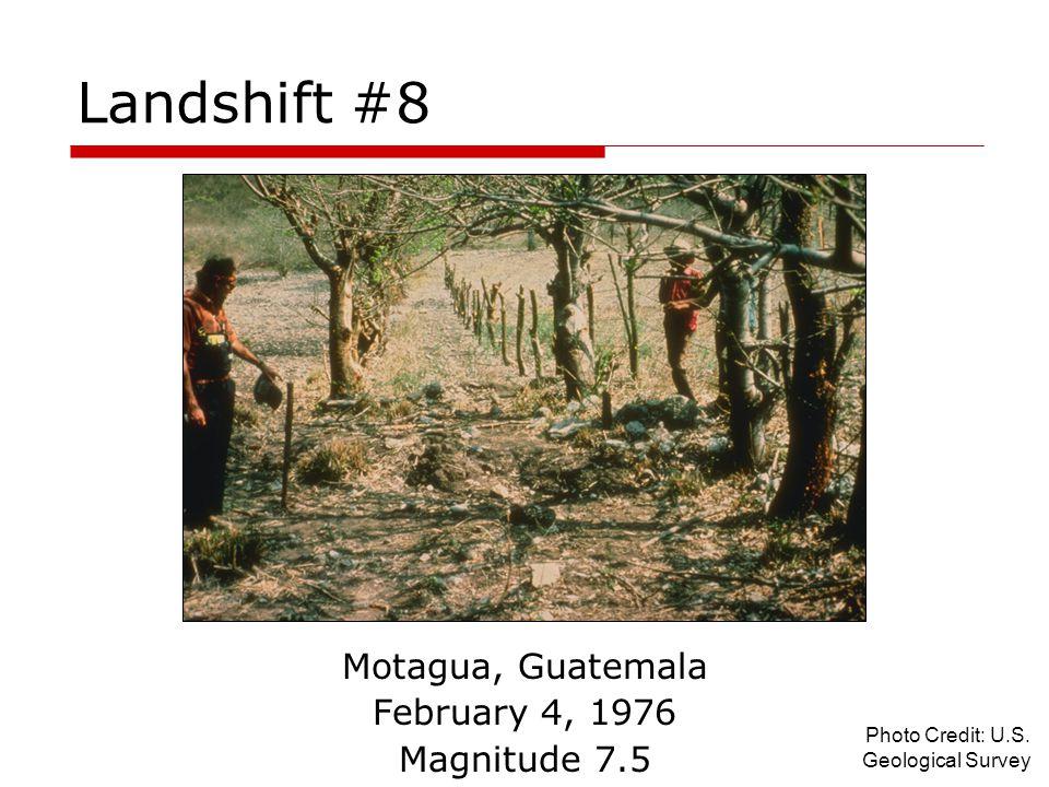Landshift #8 Motagua, Guatemala February 4, 1976 Magnitude 7.5 Photo Credit: U.S. Geological Survey