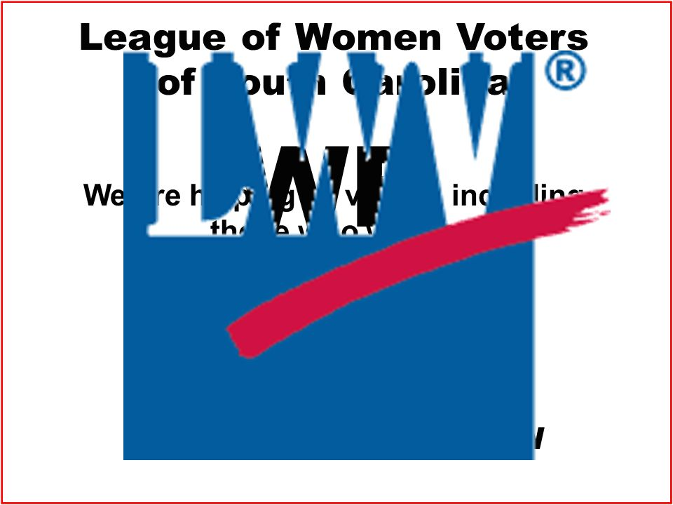 League of Women Voters of South Carolina We are helping all voters, including those who will be unduly burdened by the SC VOTER PHOTO ID LAW WE ARE