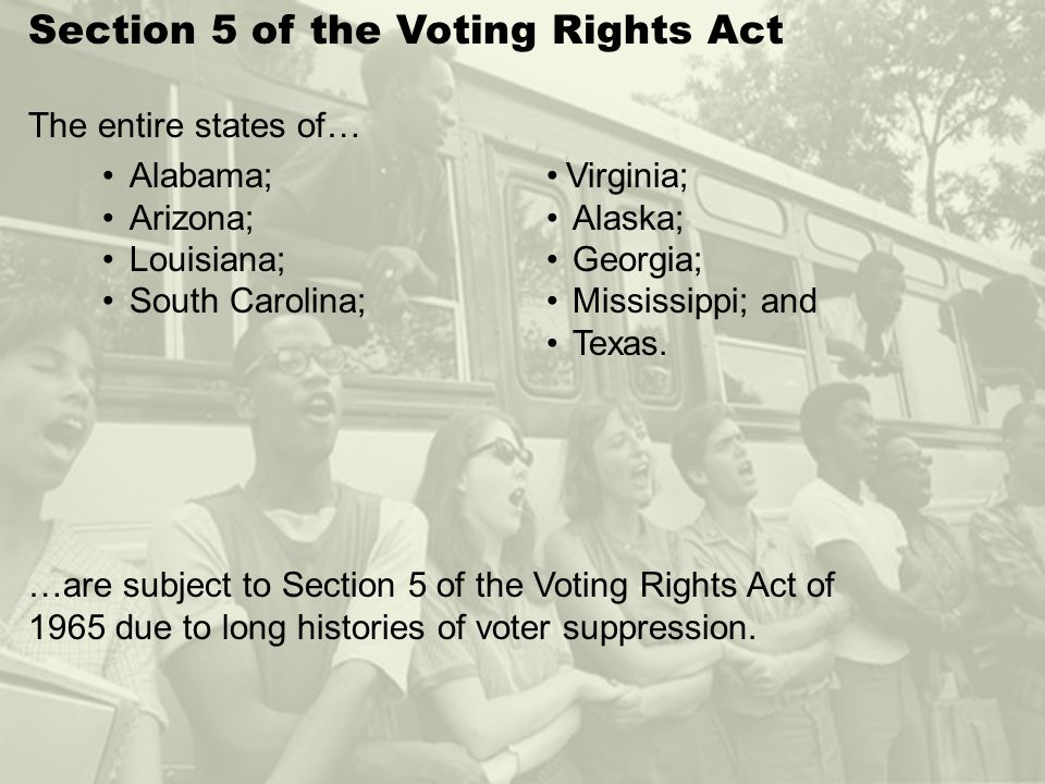 Section 5 of the Voting Rights Act The entire states of… …are subject to Section 5 of the Voting Rights Act of 1965 due to long histories of voter suppression.