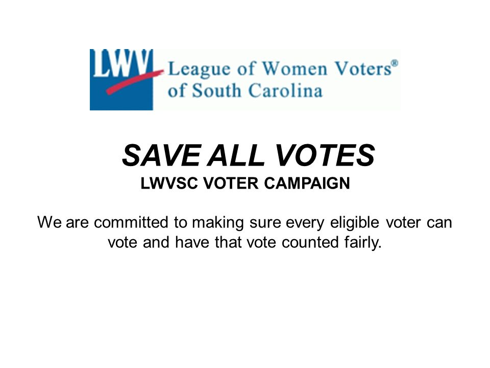 SAVE ALL VOTES LWVSC VOTER CAMPAIGN We are committed to making sure every eligible voter can vote and have that vote counted fairly.