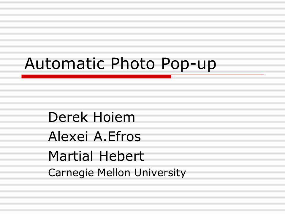 Automatic Photo Pop-up Derek Hoiem Alexei A.Efros Martial Hebert Carnegie Mellon University
