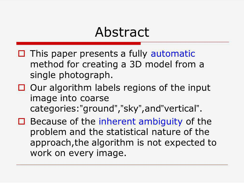 Abstract This paper presents a fully automatic method for creating a 3D model from a single photograph.