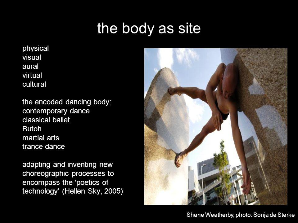 the body as site physical visual aural virtual cultural the encoded dancing body: contemporary dance classical ballet Butoh martial arts trance dance adapting and inventing new choreographic processes to encompass the poetics of technology (Hellen Sky, 2005) Shane Weatherby, photo: Sonja de Sterke