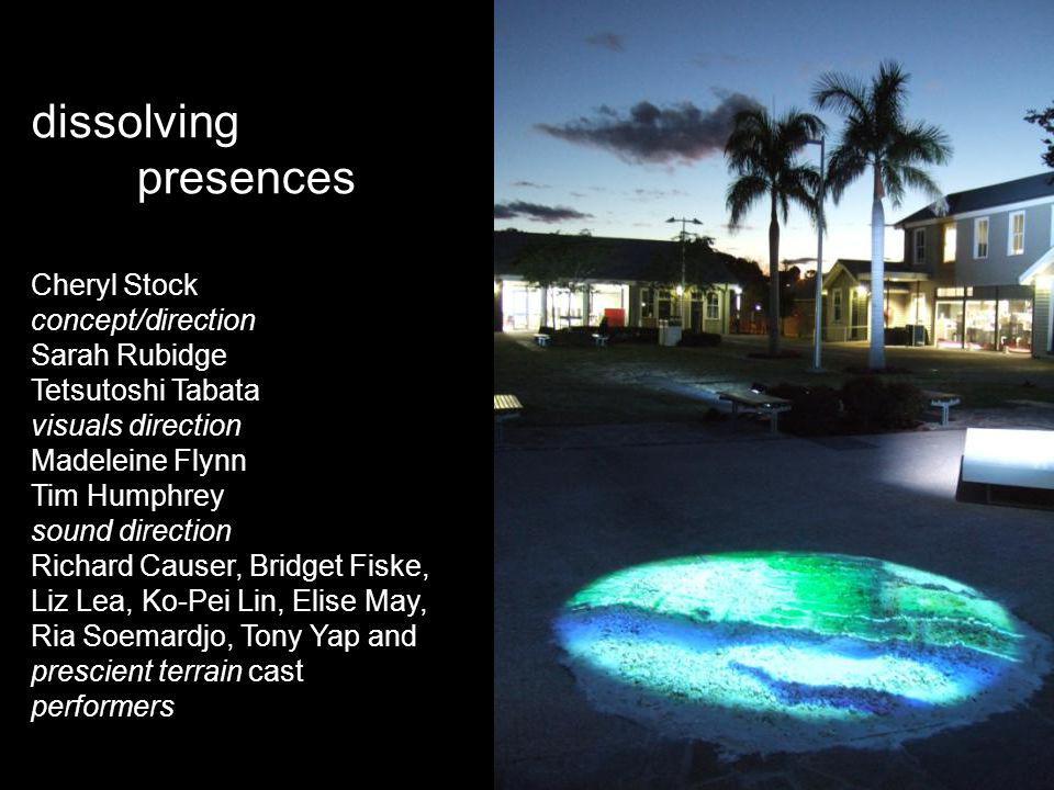 dissolving presences Cheryl Stock concept/direction Sarah Rubidge Tetsutoshi Tabata visuals direction Madeleine Flynn Tim Humphrey sound direction Ric