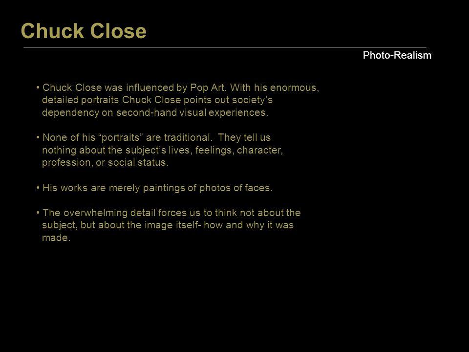 Chuck Close Photo-Realism Chuck Close was influenced by Pop Art.