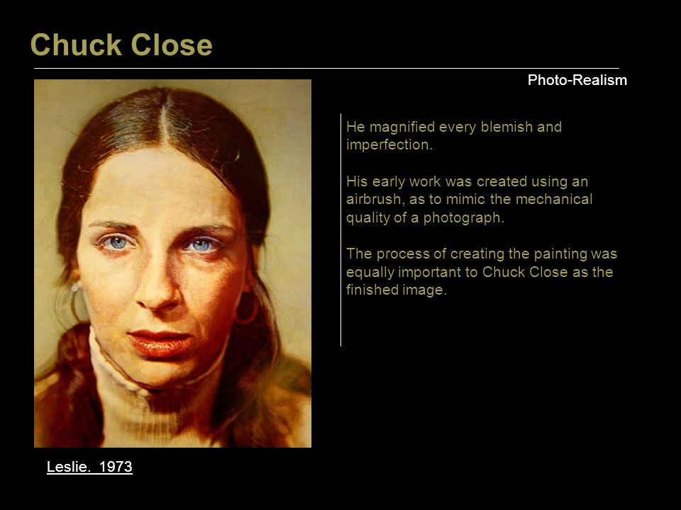 Chuck Close Photo-Realism Leslie. 1973 He magnified every blemish and imperfection. His early work was created using an airbrush, as to mimic the mech