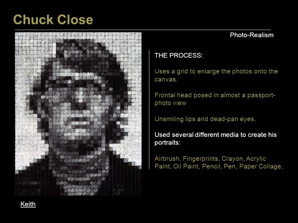 Chuck Close Photo-Realism Keith THE PROCESS: Uses a grid to enlarge the photos onto the canvas.