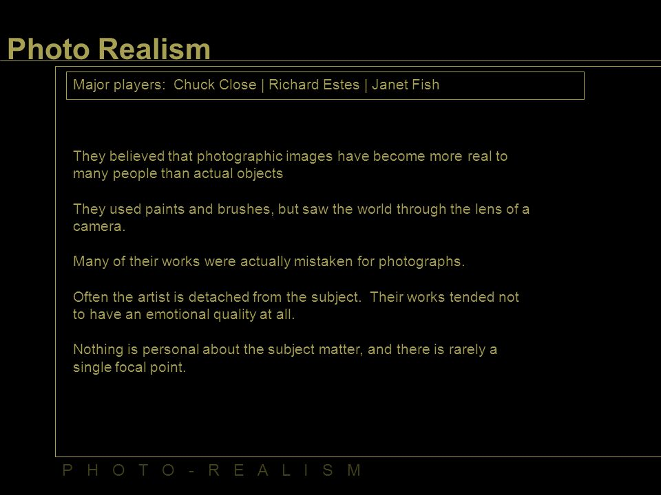 Photo Realism Major players: Chuck Close | Richard Estes | Janet Fish They believed that photographic images have become more real to many people than