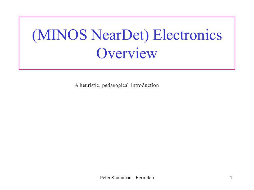 Peter Shanahan – Fermilab1 (MINOS NearDet) Electronics Overview A heuristic, pedagogical introduction