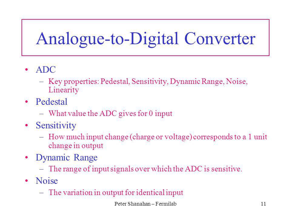 Peter Shanahan – Fermilab11 Analogue-to-Digital Converter ADC –Key properties: Pedestal, Sensitivity, Dynamic Range, Noise, Linearity Pedestal –What v