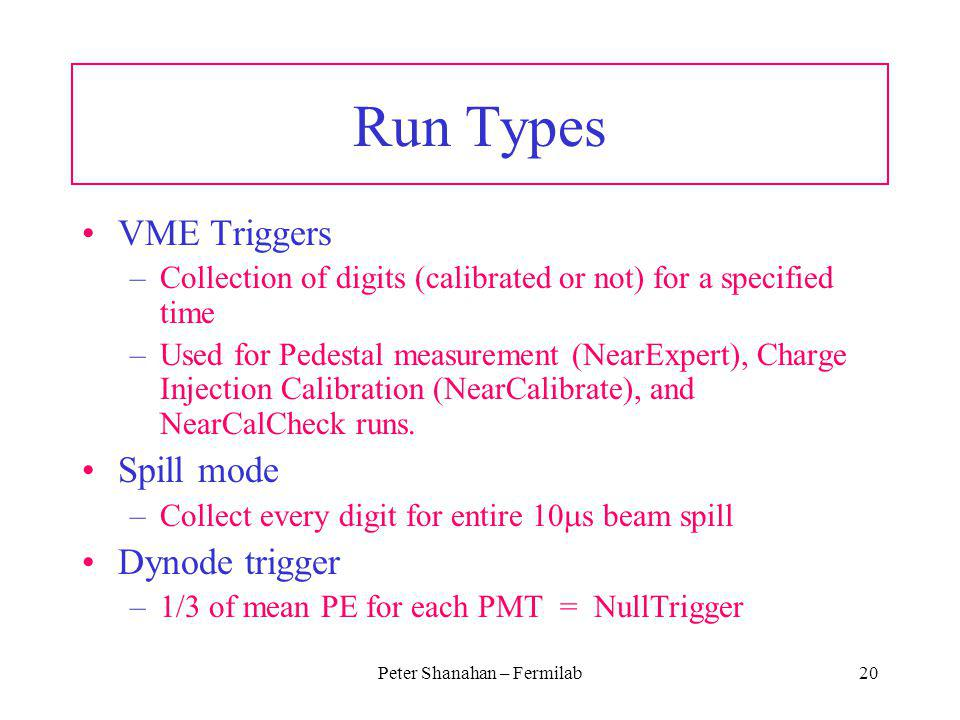 Peter Shanahan – Fermilab20 Run Types VME Triggers –Collection of digits (calibrated or not) for a specified time –Used for Pedestal measurement (Near