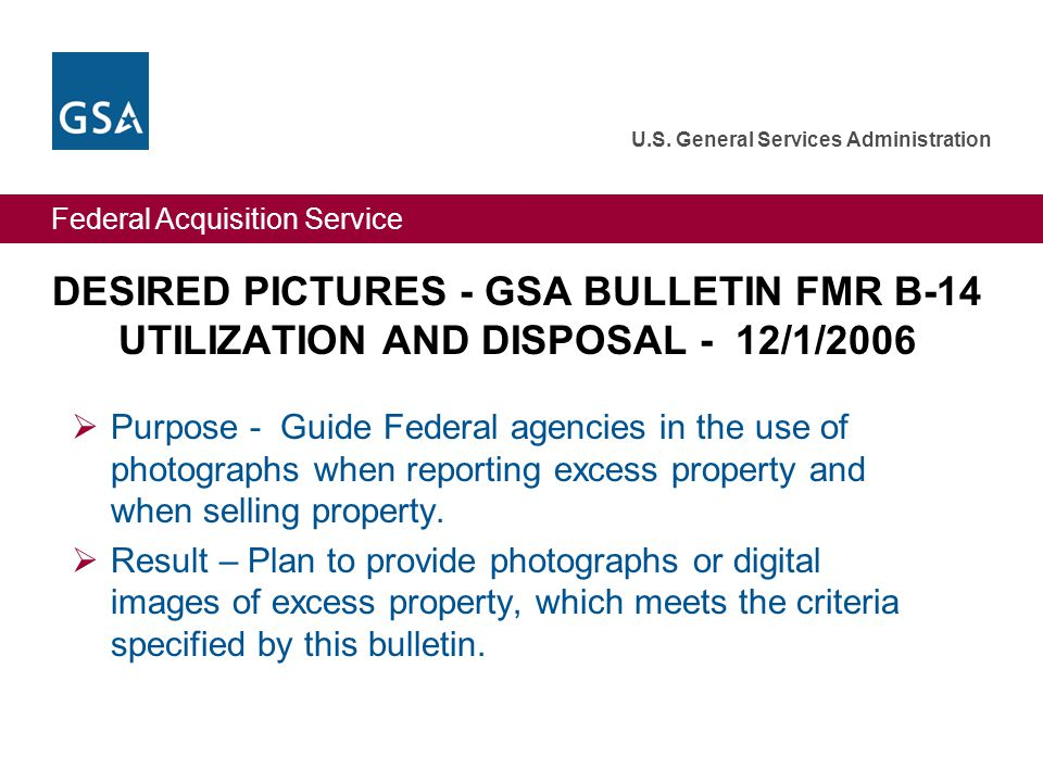 Federal Acquisition Service U.S. General Services Administration DESIRED PICTURES - GSA BULLETIN FMR B-14 UTILIZATION AND DISPOSAL - 12/1/2006 Purpose