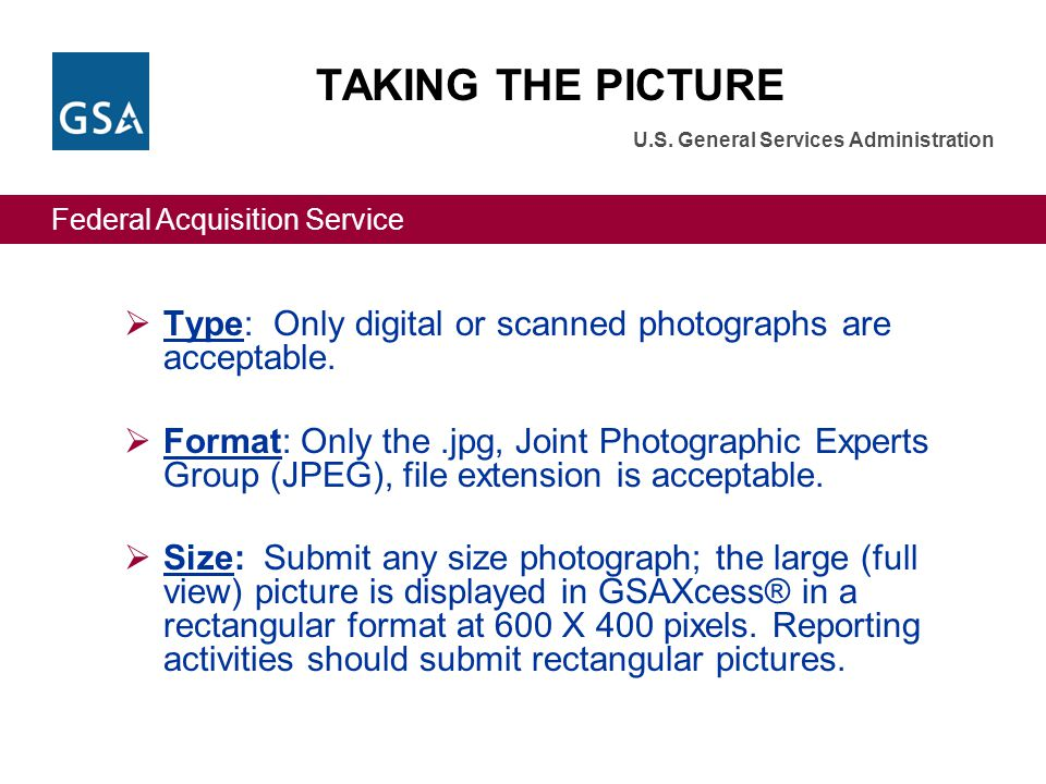 Federal Acquisition Service U.S. General Services Administration Type: Only digital or scanned photographs are acceptable. Format: Only the.jpg, Joint