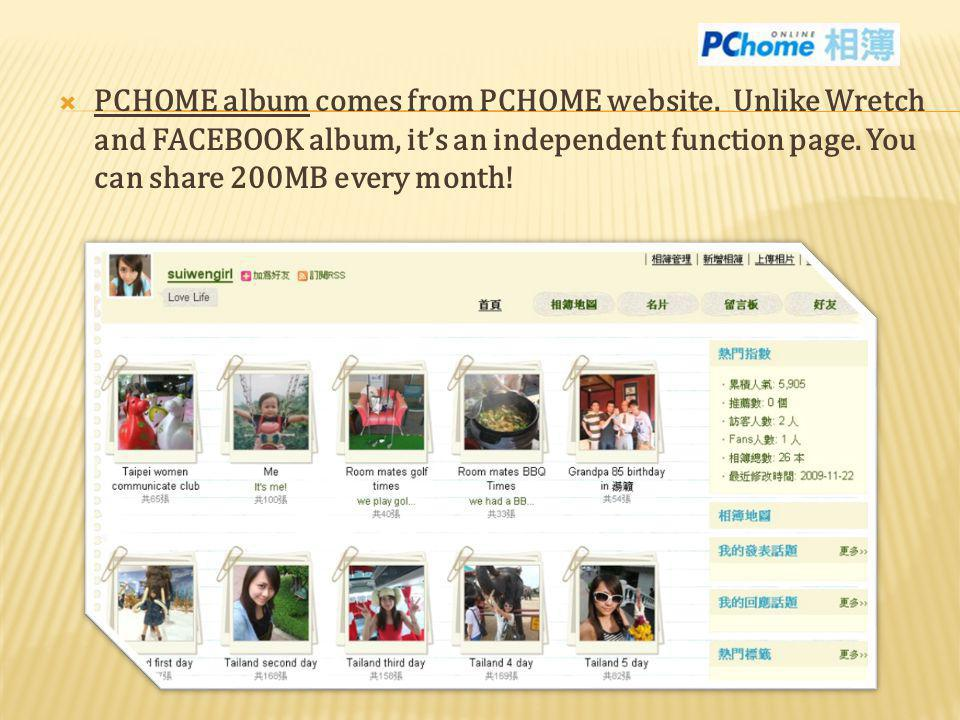 PCHOME album comes from PCHOME website. Unlike Wretch and FACEBOOK album, its an independent function page. You can share 200MB every month!
