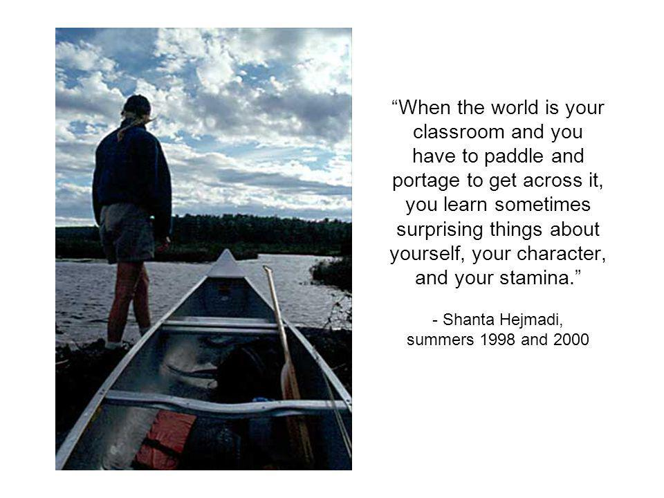 When the world is your classroom and you have to paddle and portage to get across it, you learn sometimes surprising things about yourself, your character, and your stamina.