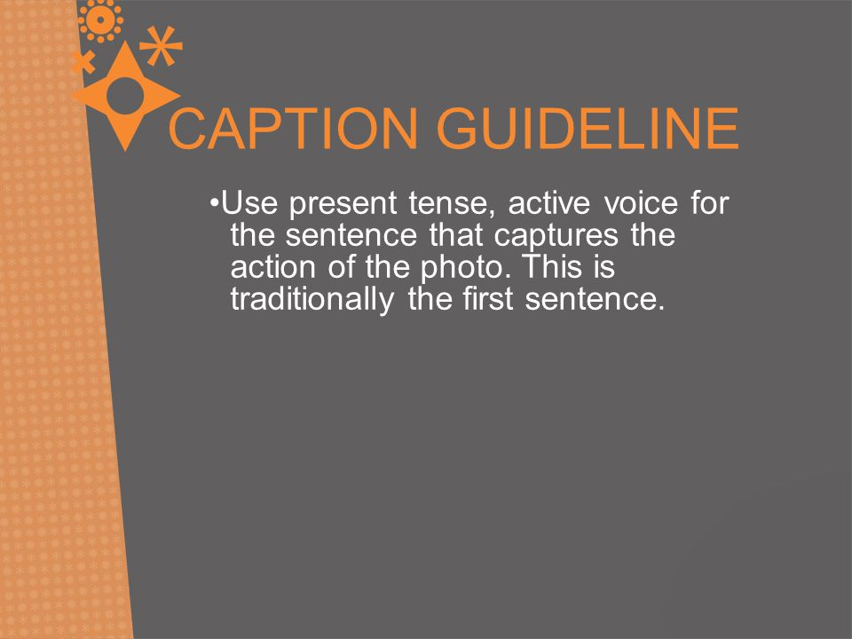 Use present tense, active voice for the sentence that captures the action of the photo. This is traditionally the first sentence. CAPTION GUIDELINE