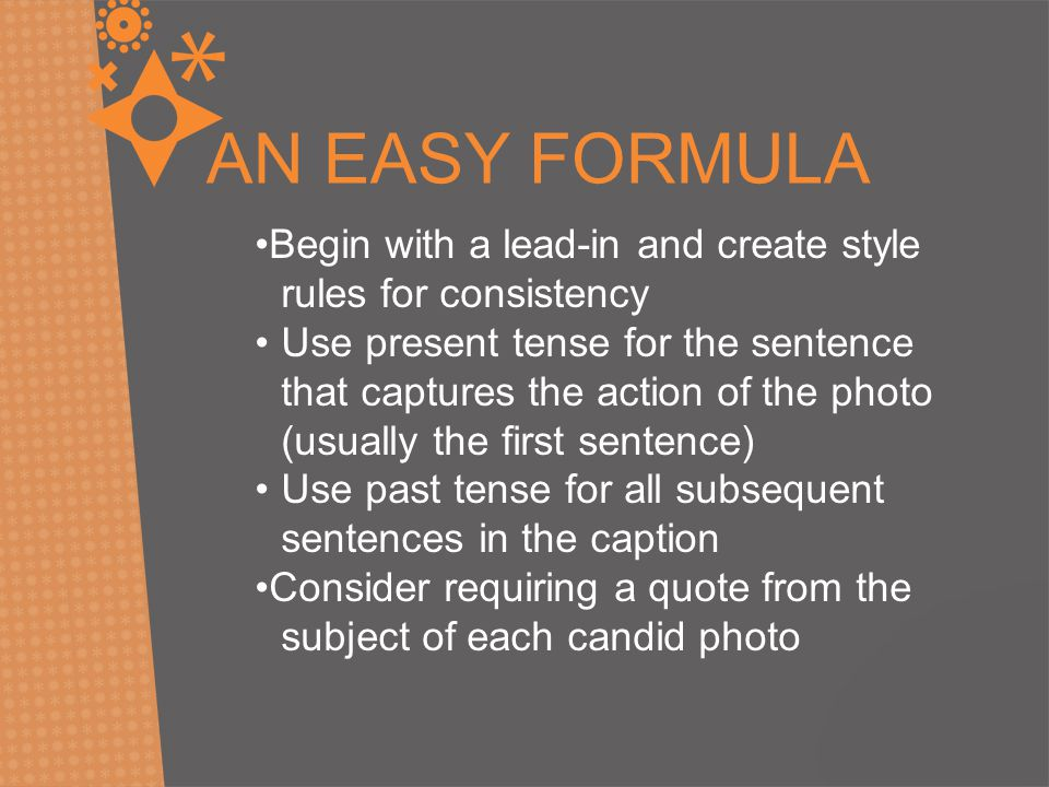 AN EASY FORMULA Begin with a lead-in and create style rules for consistency Use present tense for the sentence that captures the action of the photo (