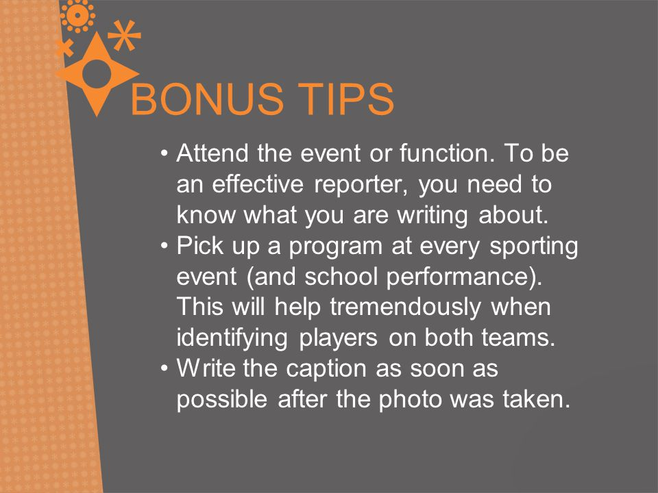 BONUS TIPS Attend the event or function. To be an effective reporter, you need to know what you are writing about. Pick up a program at every sporting