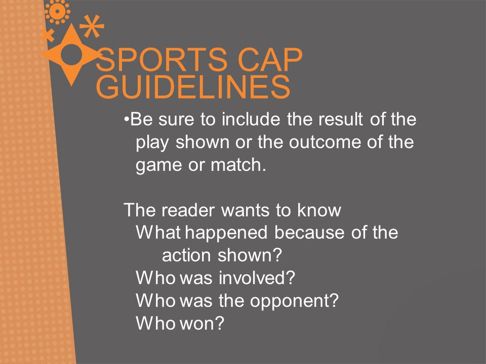 SPORTS CAP GUIDELINES Be sure to include the result of the play shown or the outcome of the game or match. The reader wants to know What happened beca