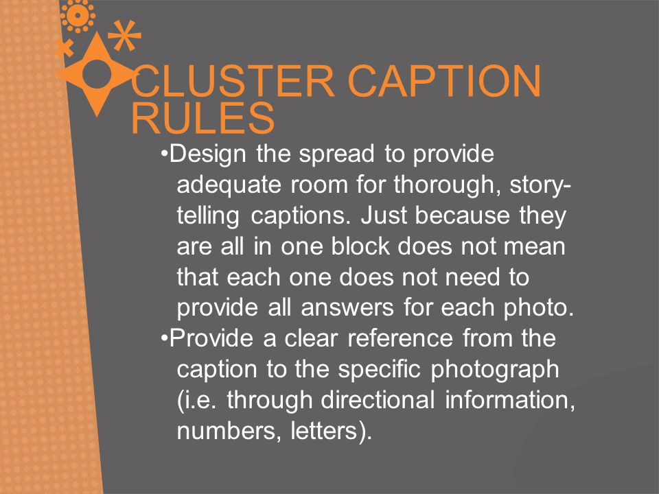 CLUSTER CAPTION RULES Design the spread to provide adequate room for thorough, story- telling captions. Just because they are all in one block does no