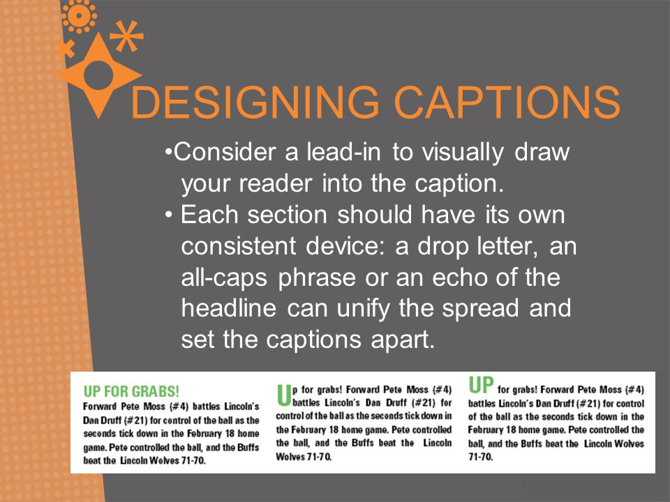 DESIGNING CAPTIONS Consider a lead-in to visually draw your reader into the caption. Each section should have its own consistent device: a drop letter