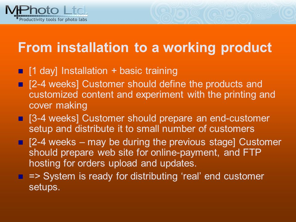 From installation to a working product [1 day] Installation + basic training [2-4 weeks] Customer should define the products and customized content an