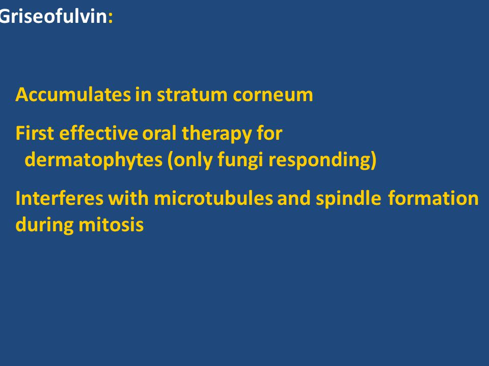 Griseofulvin: Accumulates in stratum corneum First effective oral therapy for dermatophytes (only fungi responding) Interferes with microtubules and s