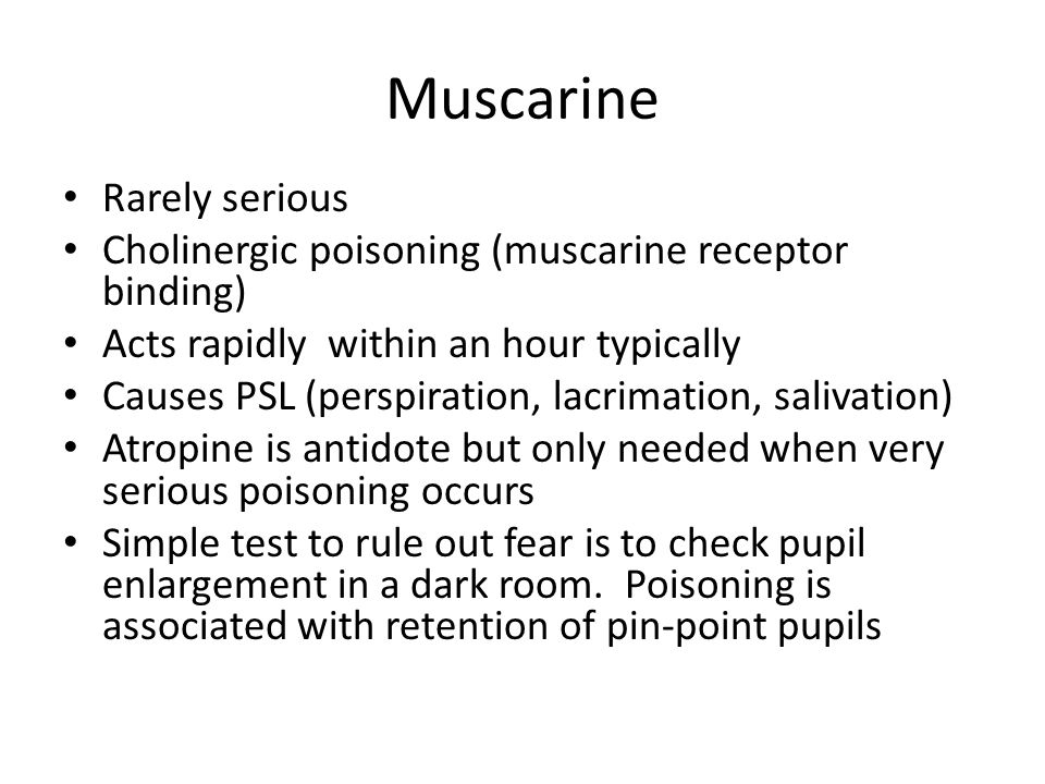 Muscarine Rarely serious Cholinergic poisoning (muscarine receptor binding) Acts rapidly within an hour typically Causes PSL (perspiration, lacrimatio