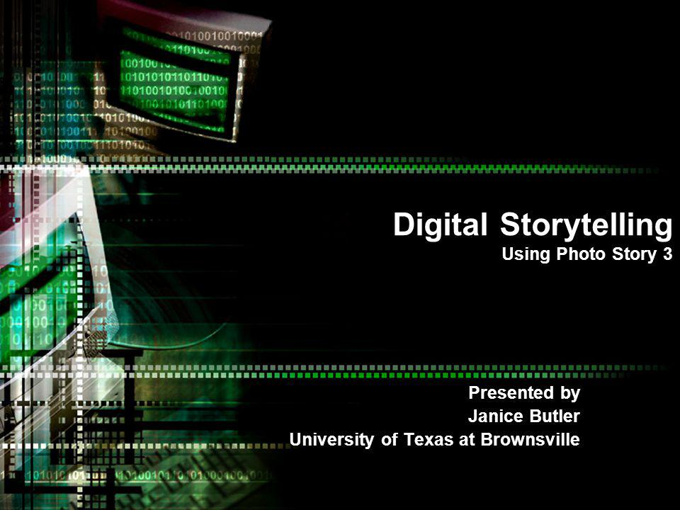 Digital Storytelling Using Photo Story 3 Presented by Janice Butler University of Texas at Brownsville