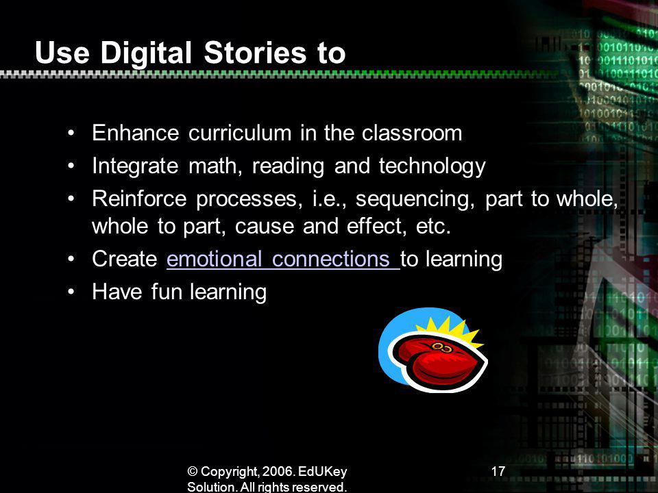© Copyright, 2006. EdUKey Solution. All rights reserved. 17 Use Digital Stories to Enhance curriculum in the classroom Integrate math, reading and tec