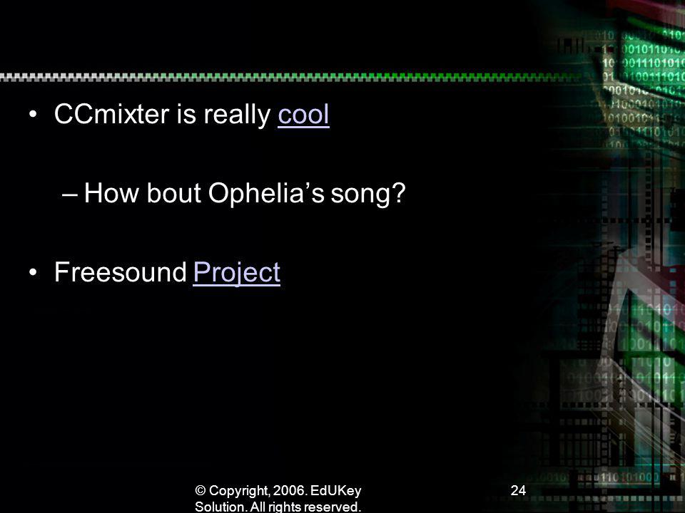 © Copyright, 2006. EdUKey Solution. All rights reserved. 24 CCmixter is really coolcool –How bout Ophelias song? Freesound ProjectProject