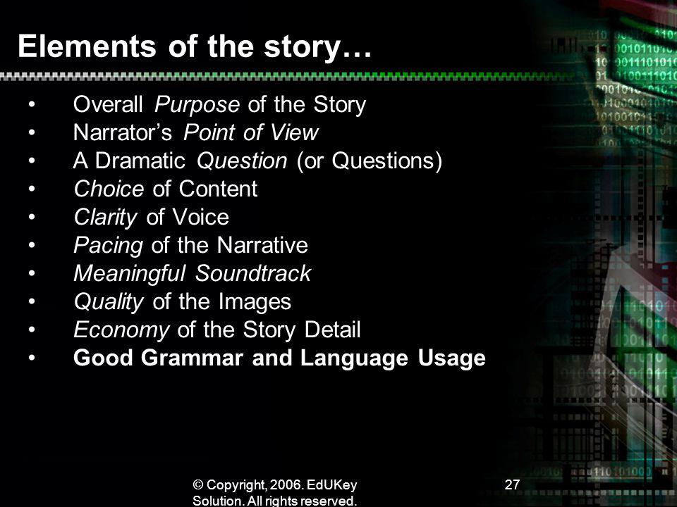 © Copyright, 2006. EdUKey Solution. All rights reserved. 27 Elements of the story… Overall Purpose of the Story Narrators Point of View A Dramatic Que