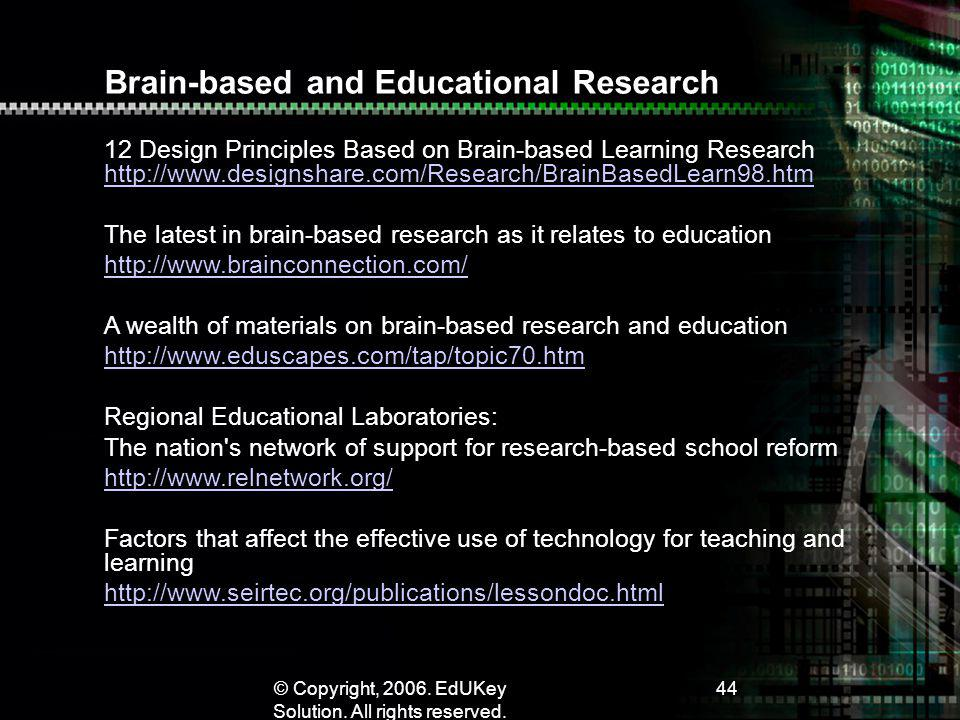 © Copyright, 2006. EdUKey Solution. All rights reserved. 44 Brain-based and Educational Research 12 Design Principles Based on Brain-based Learning Re