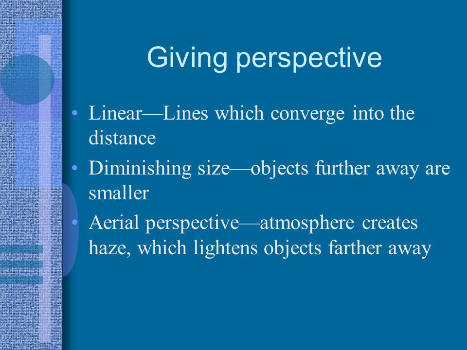 Giving perspective LinearLines which converge into the distance Diminishing sizeobjects further away are smaller Aerial perspectiveatmosphere creates haze, which lightens objects farther away
