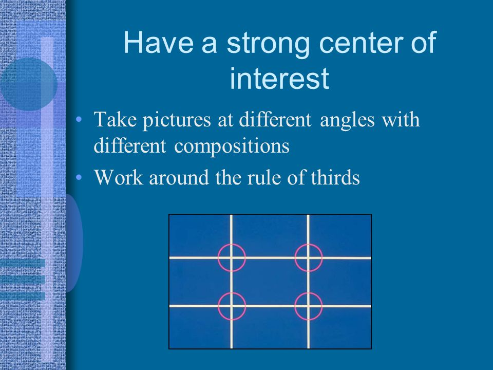 Have a strong center of interest Take pictures at different angles with different compositions Work around the rule of thirds